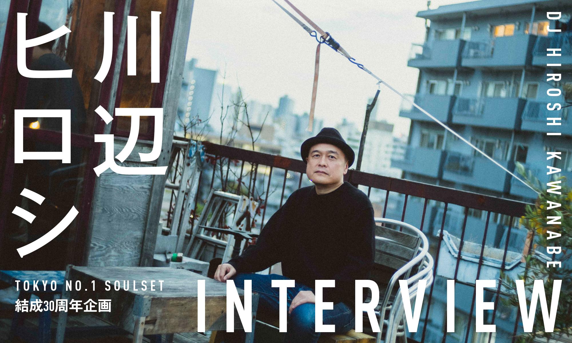 TOKYO NO.1 SOULSET結成30周年企画 DJ 川辺ヒロシ INTERVIEW