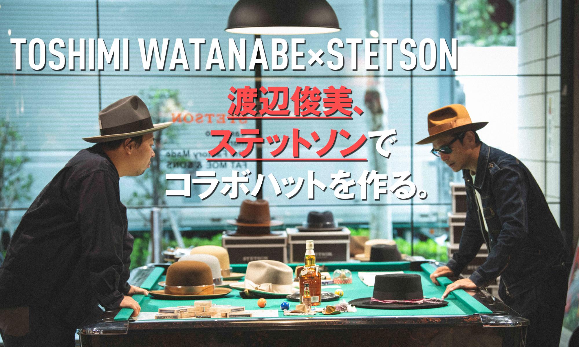 我らが渡辺俊美がステットソンとオリジナルハットをメイク! TOSHIMI WATANABE×STETSON