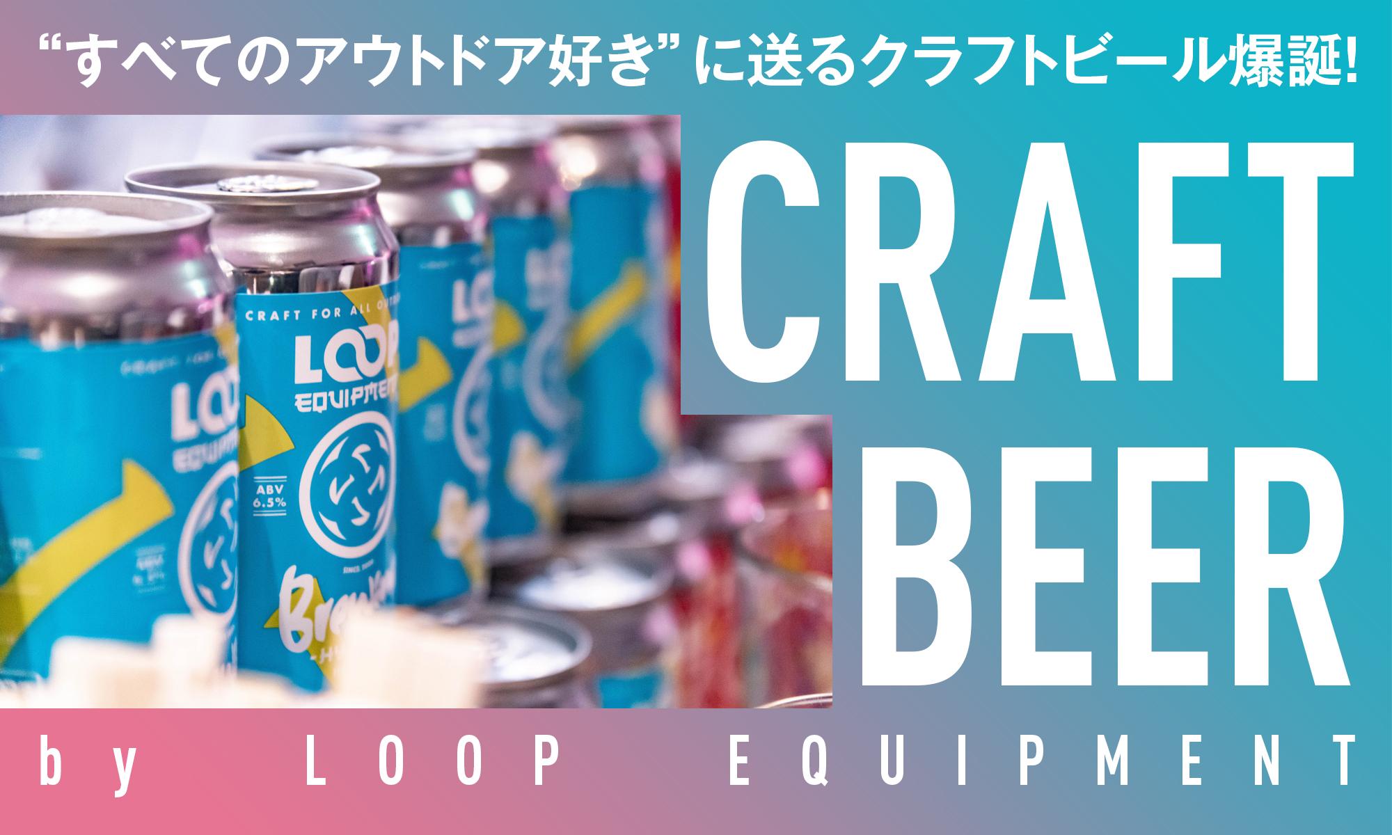 """""""すべてのアウトドア好き""""に送るクラフトビール爆誕! -LOOP EQUIPMENT-"""