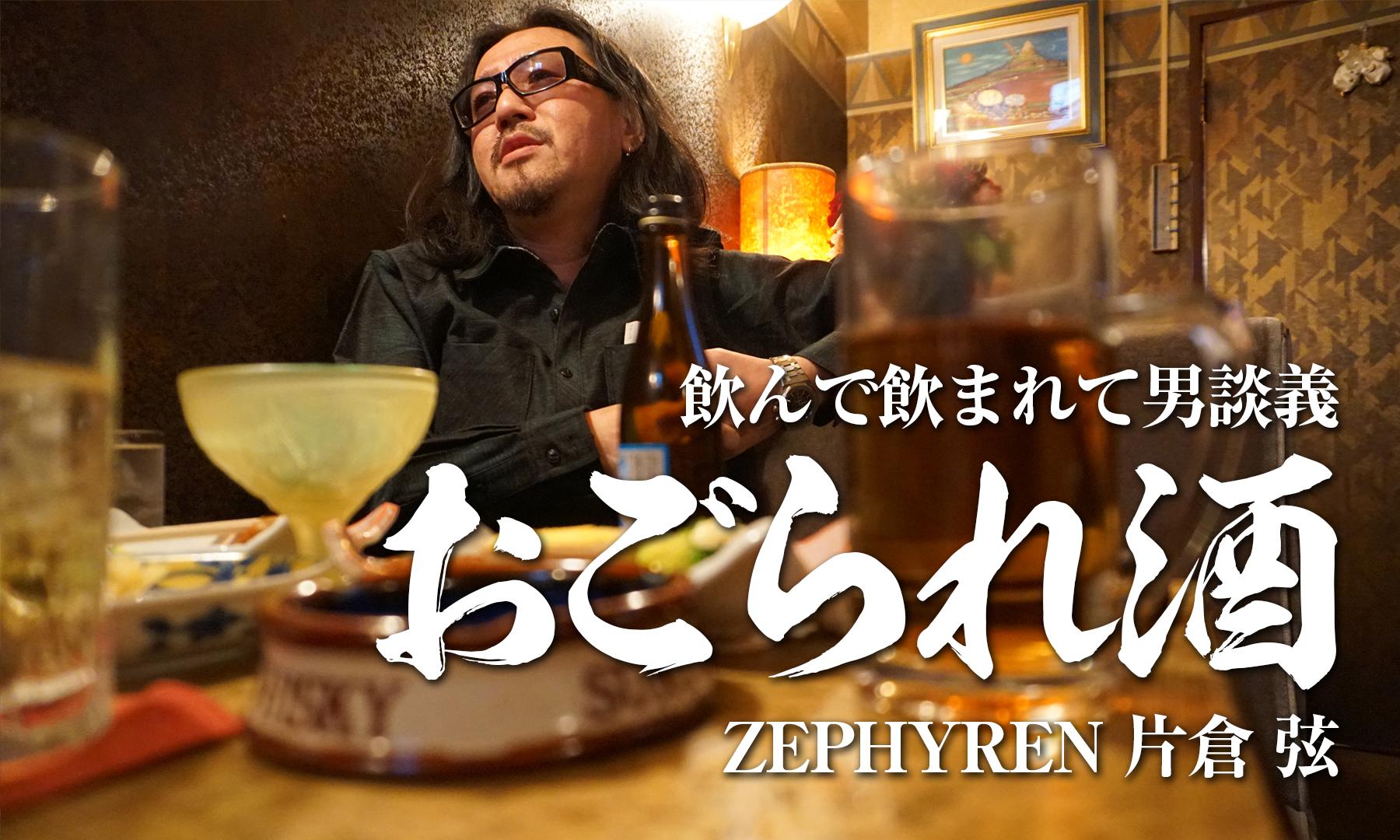 飲んで飲まれて男談義「おごられ酒」 ZEPHYREN 片倉 弦(GEN)